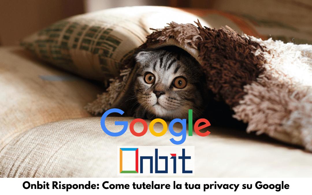 Onbit Risponde: Come tutelare la tua privacy su Google
