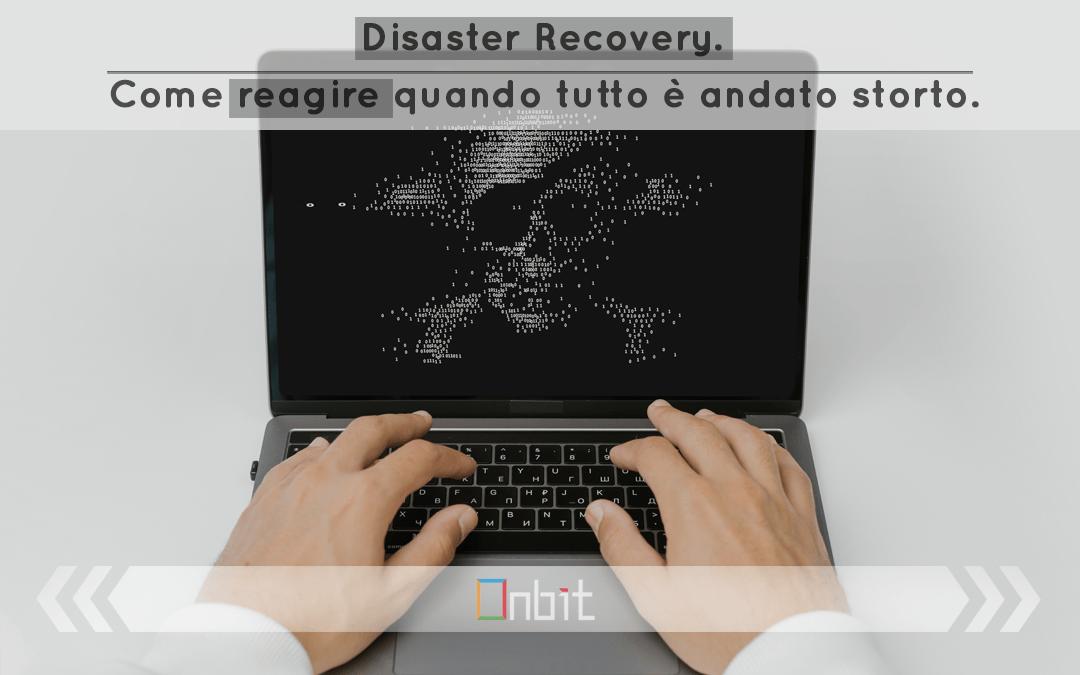 Disaster Recovery. Come reagire quando tutto è andato storto