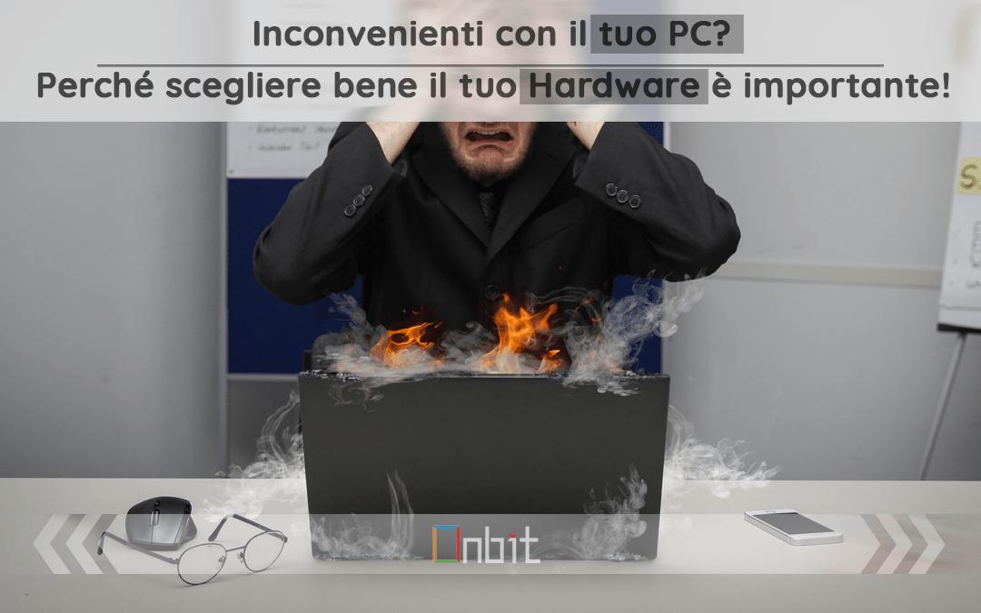 Inconvenienti con il tuo PC? Perché scegliere bene il tuo Hardware è importante
