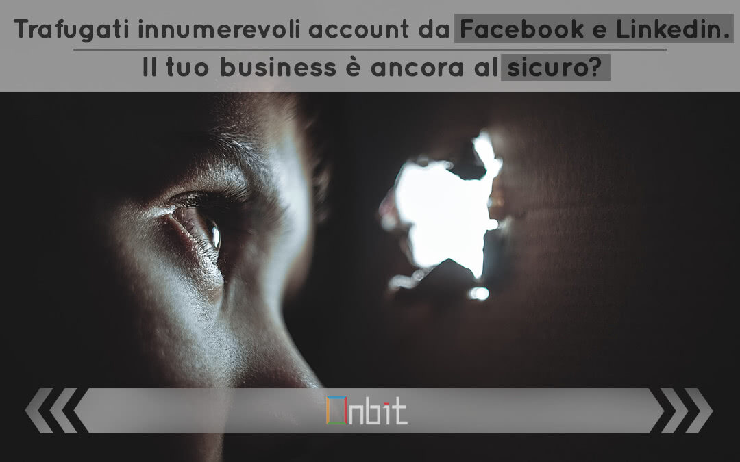 Trafugati innumerevoli account da Facebook e Linkedin. Il tuo business è ancora al sicuro?