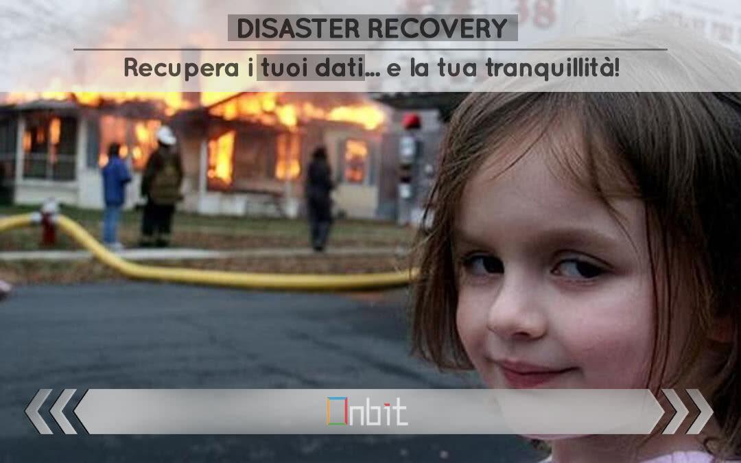 Disaster Recovery. Recupera i tuoi dati e la tua tranquillità!